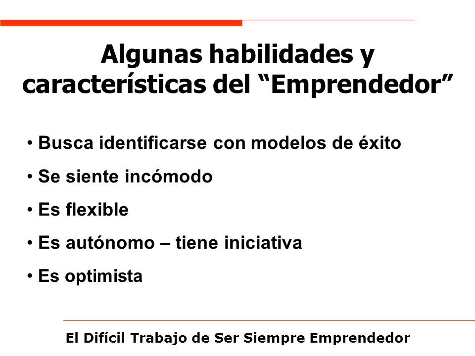 El Difícil Trabajo de Ser Siempre Emprendedor Algunas habilidades y características del Emprendedor Busca identificarse con modelos de éxito Se siente