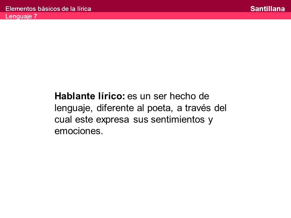 Elementos básicos de la lírica Lenguaje 7 Santillana Hablante lírico: es un ser hecho de lenguaje, diferente al poeta, a través del cual este expresa sus sentimientos y emociones.