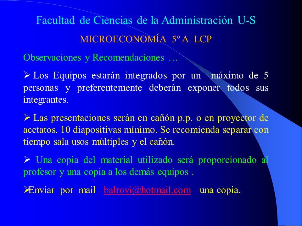 Facultad de Ciencias de la Administración U-S MICROECONOMÍA 5º A LCP Observaciones y Recomendaciones … Los Equipos estarán integrados por un máximo de 5 personas y preferentemente deberán exponer todos sus integrantes.
