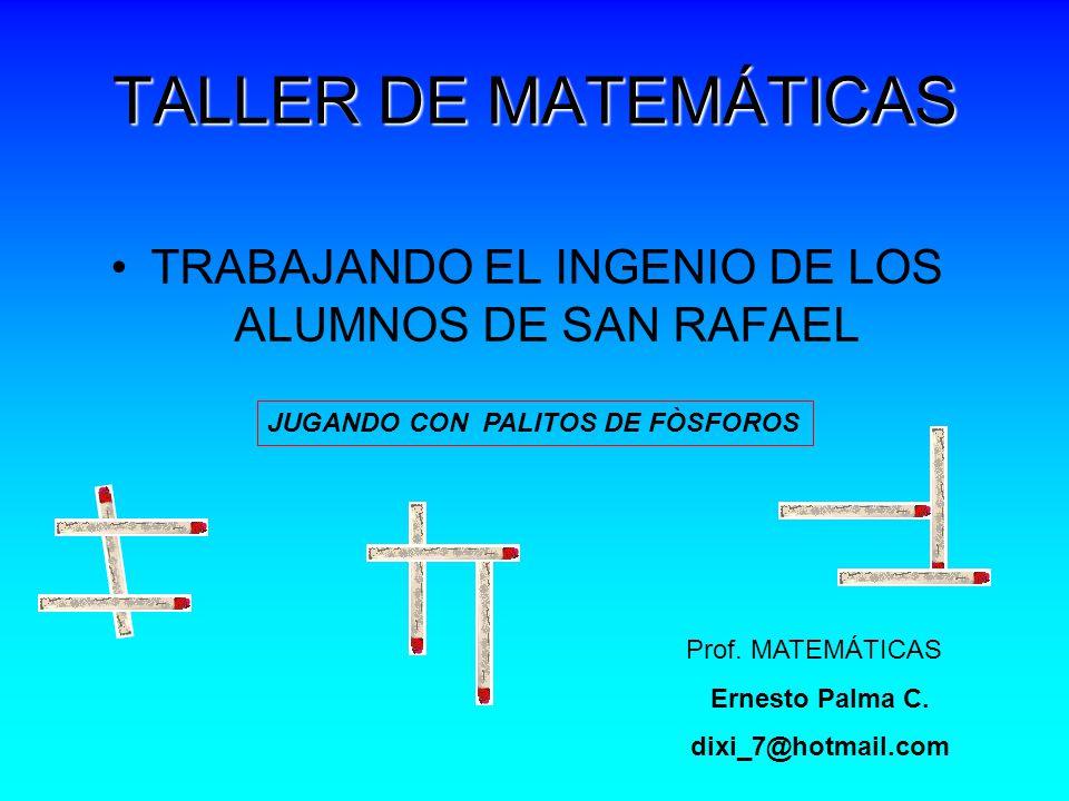 TALLER DE MATEMÁTICAS TRABAJANDO EL INGENIO DE LOS ALUMNOS DE SAN RAFAEL JUGANDO CON PALITOS DE FÒSFOROS Prof.