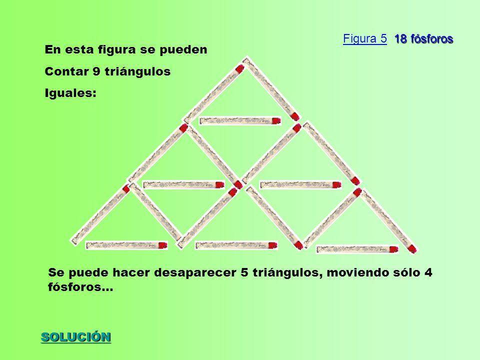 SOLUCIÓN En esta figura se pueden Contar 9 triángulos Iguales: Se puede hacer desaparecer 5 triángulos, moviendo sólo 4 fósforos...