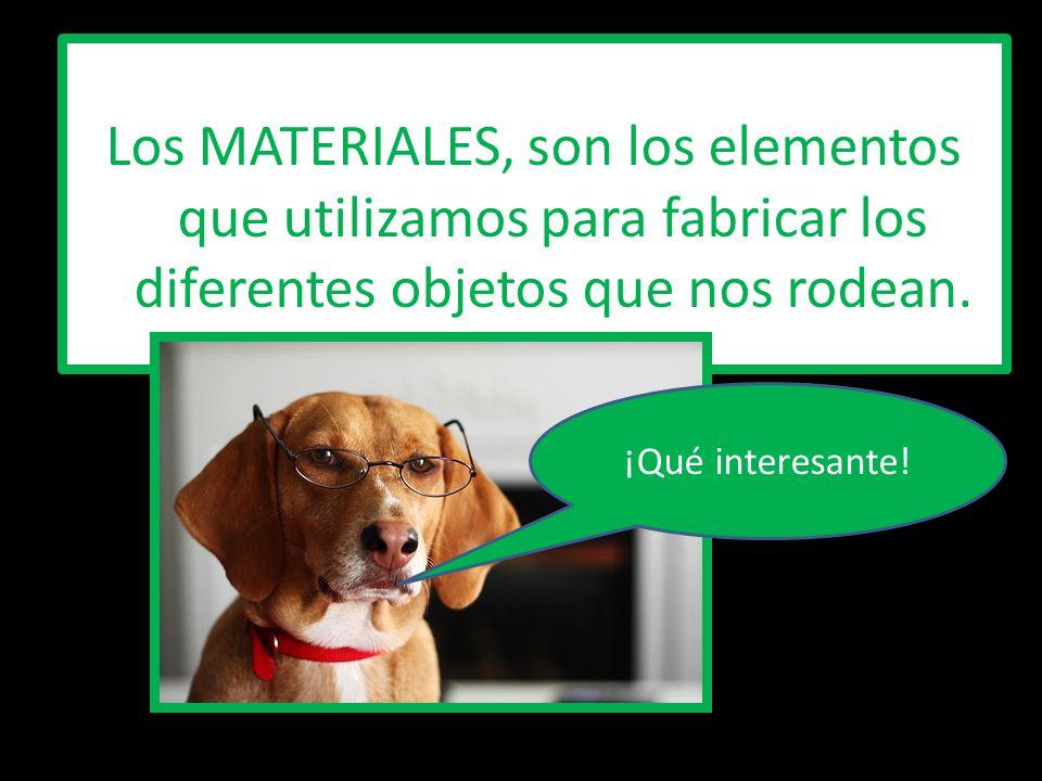 Los MATERIALES, son los elementos que utilizamos para fabricar los diferentes objetos que nos rodean. ¡Qué interesante!