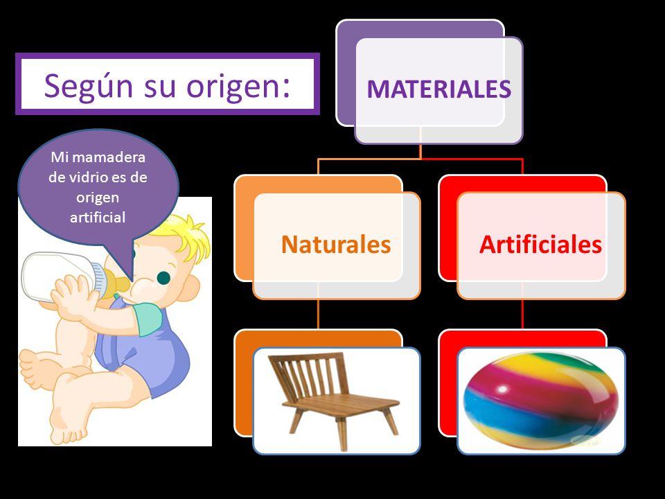 MATERIALESNaturalesArtificiales Según su origen : Mi mamadera de vidrio es de origen artificial