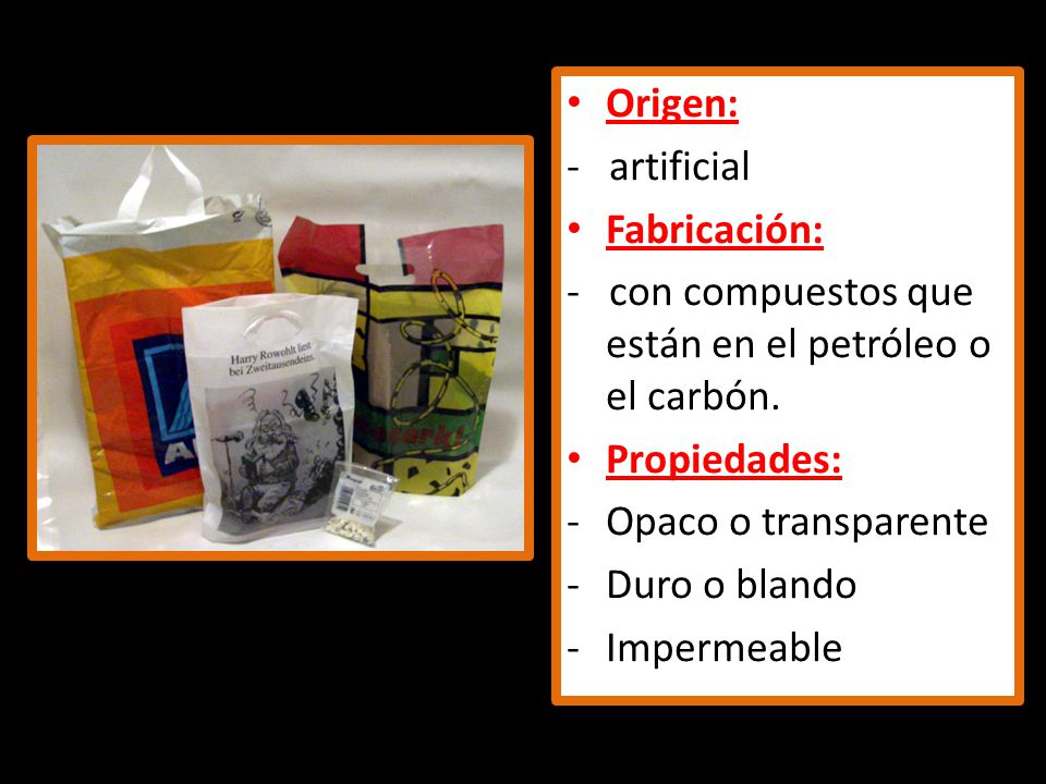 Origen: - artificial Fabricación: - con compuestos que están en el petróleo o el carbón. Propiedades: -Opaco o transparente -Duro o blando -Impermeabl