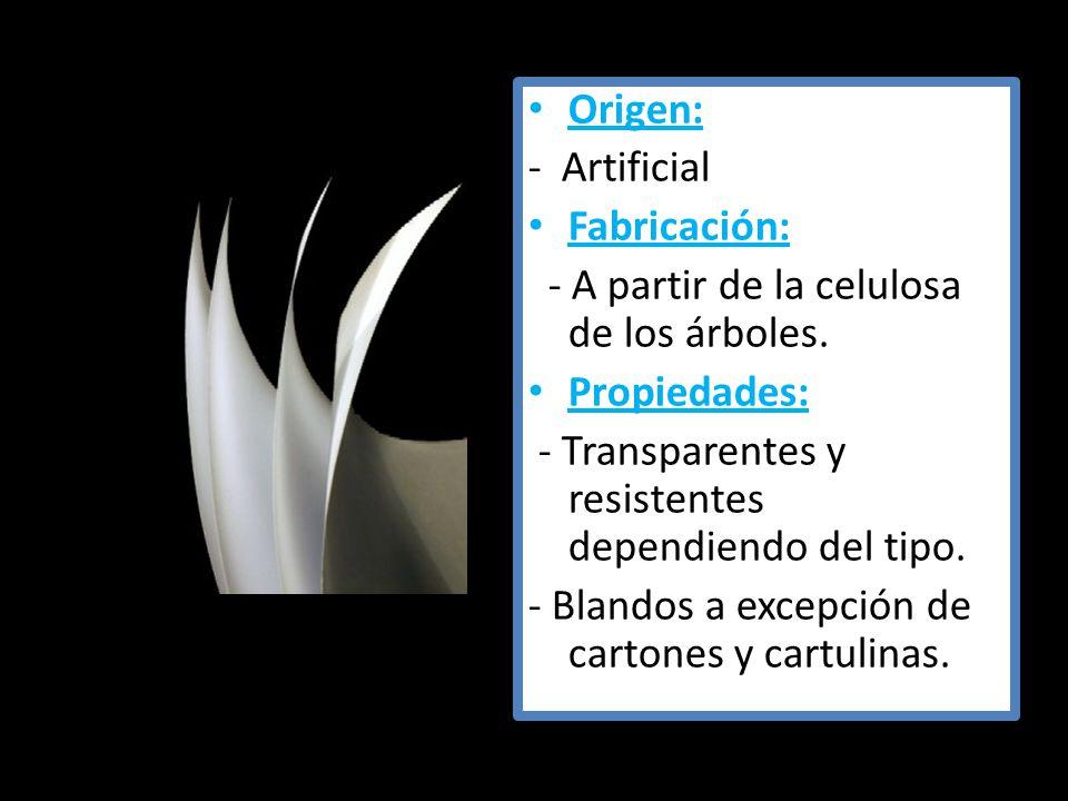 Origen: - Artificial Fabricación: - A partir de la celulosa de los árboles. Propiedades: - Transparentes y resistentes dependiendo del tipo. - Blandos