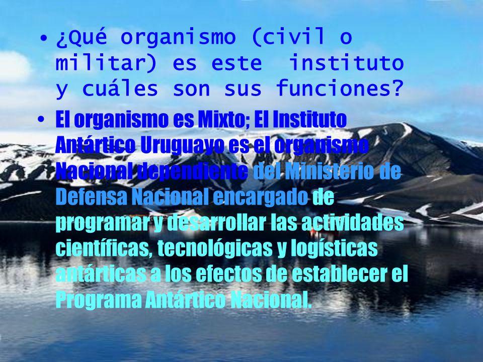 ¿Qué organismo (civil o militar) es este instituto y cuáles son sus funciones? El organismo es Mixto; El Instituto Antártico Uruguayo es el organismo