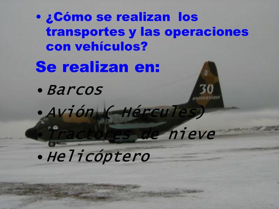 ¿Cómo se realizan los transportes y las operaciones con vehículos? Se realizan en: Barcos Avión ( Hércules) Tractores de nieve Helicóptero