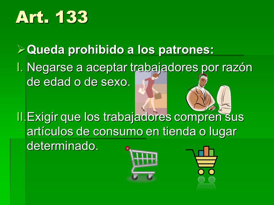 Art. 133 Queda prohibido a los patrones: Queda prohibido a los patrones: I.Negarse a aceptar trabajadores por razón de edad o de sexo. II.Exigir que l