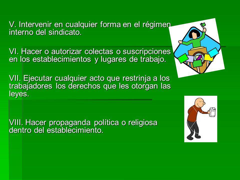 V. Intervenir en cualquier forma en el régimen interno del sindicato. VI. Hacer o autorizar colectas o suscripciones en los establecimientos y lugares