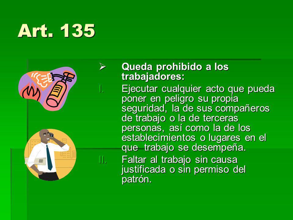 Art. 135 Queda prohibido a los trabajadores: Queda prohibido a los trabajadores: I.Ejecutar cualquier acto que pueda poner en peligro su propia seguri