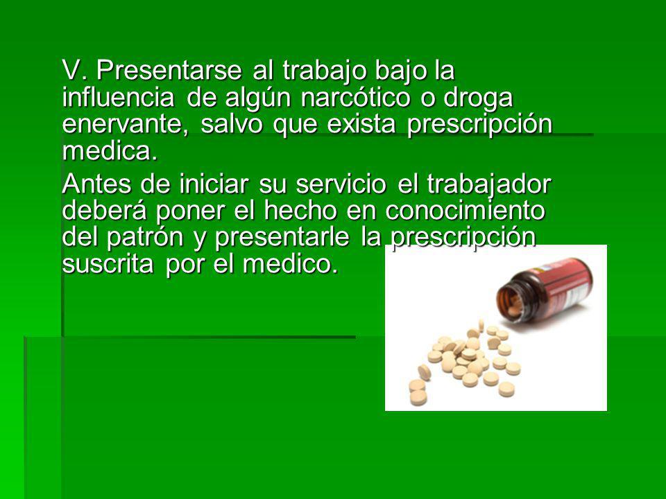 V. Presentarse al trabajo bajo la influencia de algún narcótico o droga enervante, salvo que exista prescripción medica. Antes de iniciar su servicio