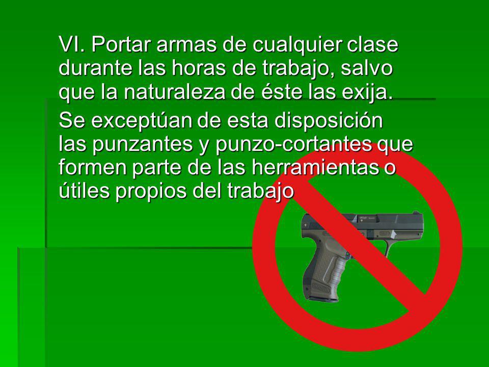 VI. Portar armas de cualquier clase durante las horas de trabajo, salvo que la naturaleza de éste las exija. Se exceptúan de esta disposición las punz