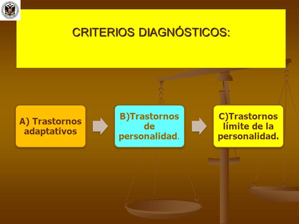 CRITERIOS DIAGNÓSTICOS: A) Trastornos adaptativos B)Trastornos de personalidad. C)Trastornos límite de la personalidad.