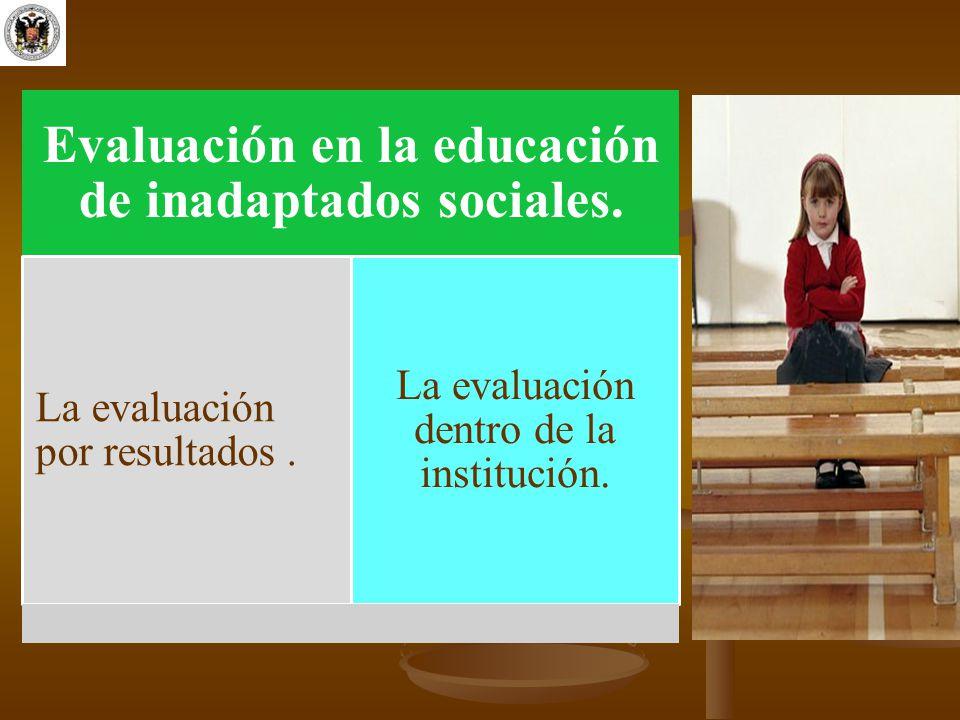 Evaluación en la educación de inadaptados sociales. La evaluación por resultados. La evaluación dentro de la institución.