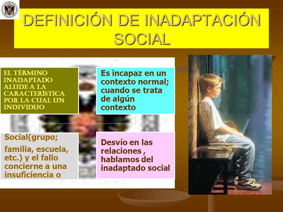 DEFINICIÓN DE INADAPTACIÓN SOCIAL El término inadaptado alude a la característica por la cual un individuo Es incapaz en un contexto normal; cuando se