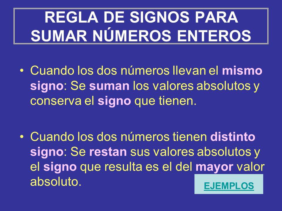 REGLA DE SIGNOS PARA SUMAR NÚMEROS ENTEROS Cuando los dos números llevan el mismo signo: Se suman los valores absolutos y conserva el signo que tienen