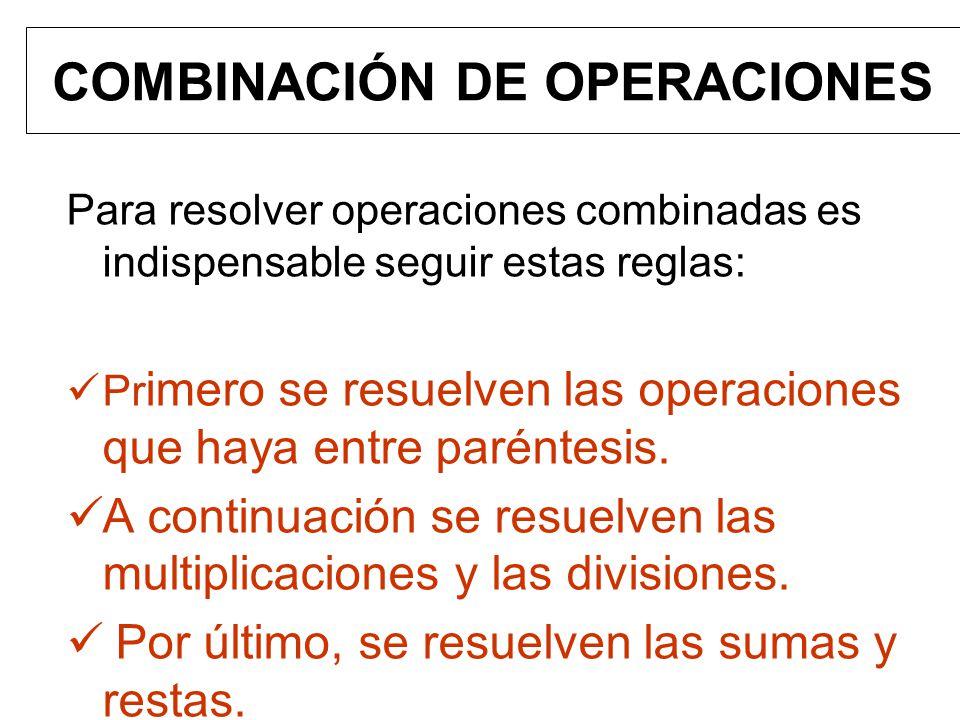 COMBINACIÓN DE OPERACIONES Para resolver operaciones combinadas es indispensable seguir estas reglas: Pr imero se resuelven las operaciones que haya e