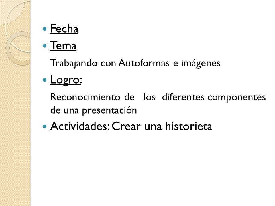 Fecha Tema Trabajando con Autoformas e imágenes Logro: Reconocimiento de los diferentes componentes de una presentación Actividades: Crear una histori