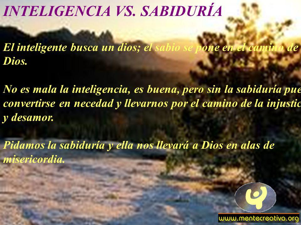 INTELIGENCIA VS. SABIDURÍA El inteligente busca un dios; el sabio se pone en el camino de Dios. No es mala la inteligencia, es buena, pero sin la sabi