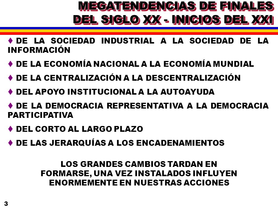 3 MEGATENDENCIAS DE FINALES DEL SIGLO XX - INICIOS DEL XXI t DE LA SOCIEDAD INDUSTRIAL A LA SOCIEDAD DE LA INFORMACIÓN t DE LA ECONOMÍA NACIONAL A LA ECONOMÍA MUNDIAL t DE LA CENTRALIZACIÓN A LA DESCENTRALIZACIÓN t DEL APOYO INSTITUCIONAL A LA AUTOAYUDA t DE LA DEMOCRACIA REPRESENTATIVA A LA DEMOCRACIA PARTICIPATIVA t DEL CORTO AL LARGO PLAZO t DE LAS JERARQUÍAS A LOS ENCADENAMIENTOS LOS GRANDES CAMBIOS TARDAN EN FORMARSE, UNA VEZ INSTALADOS INFLUYEN ENORMEMENTE EN NUESTRAS ACCIONES