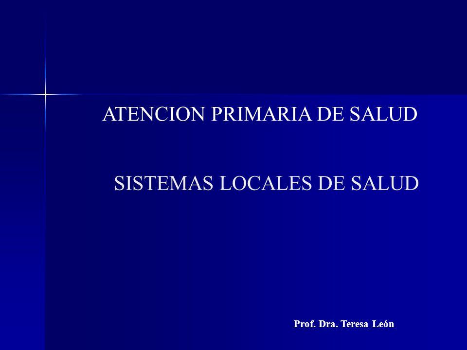 ATENCION PRIMARIA DE SALUD SISTEMAS LOCALES DE SALUD Prof. Dra. Teresa León
