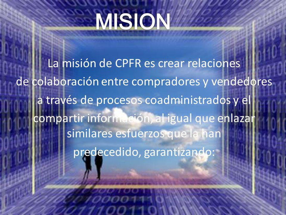 La misión de CPFR es crear relaciones de colaboración entre compradores y vendedores a través de procesos coadministrados y el compartir información,