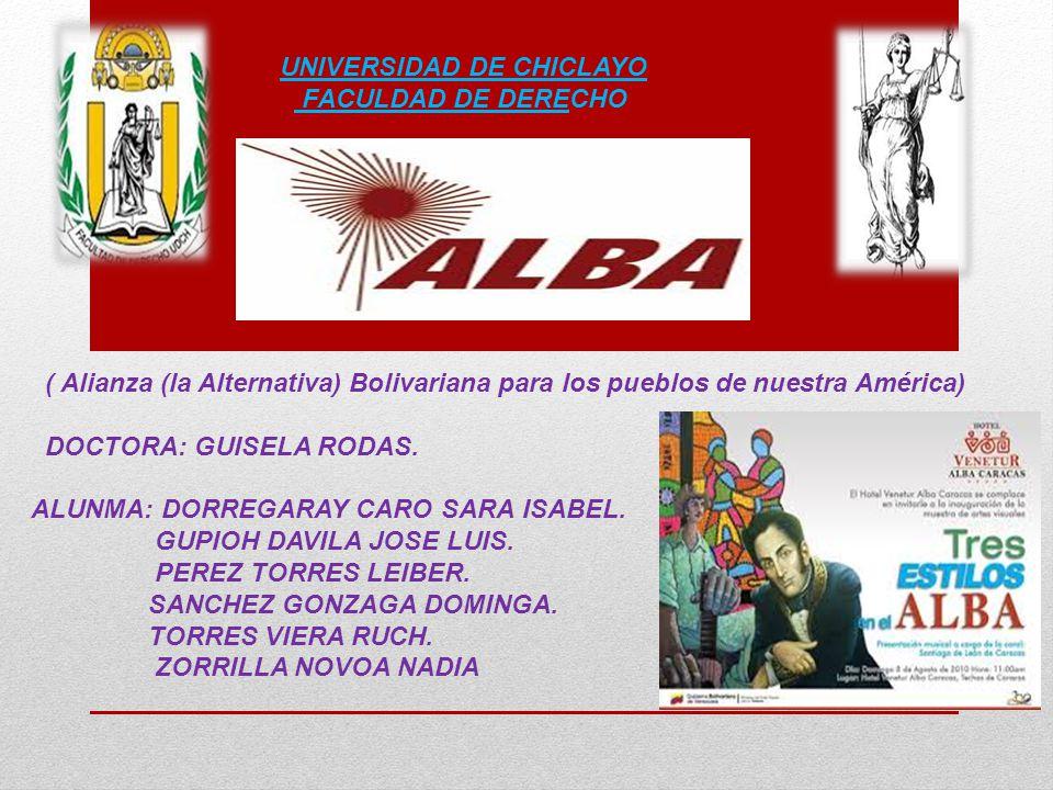 UNIVERSIDAD DE CHICLAYO FACULDAD DE DERECHO ( Alianza (la Alternativa) Bolivariana para los pueblos de nuestra América) DOCTORA: GUISELA RODAS. ALUNMA