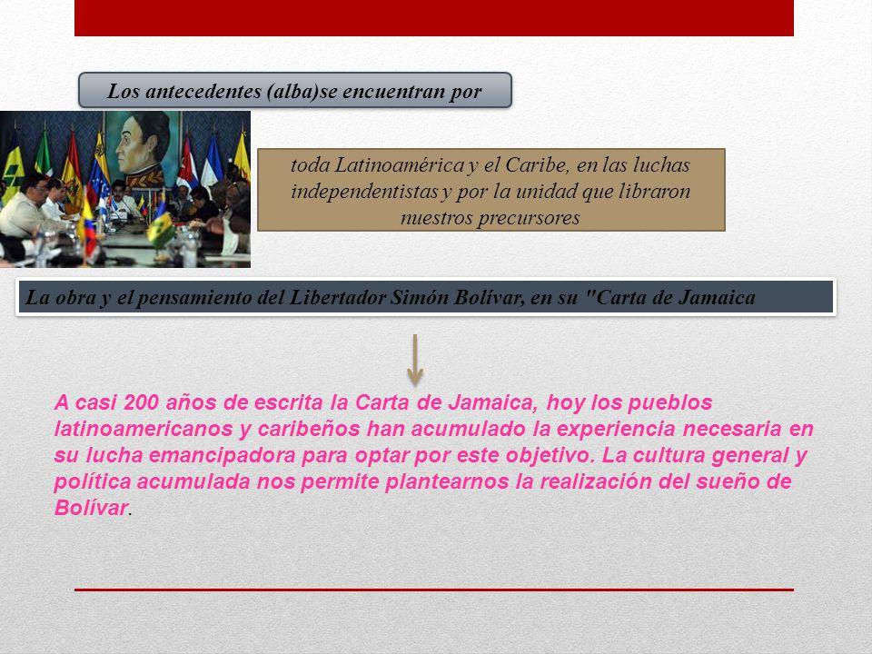 Los antecedentes (alba)se encuentran por toda Latinoamérica y el Caribe, en las luchas independentistas y por la unidad que libraron nuestros precurso