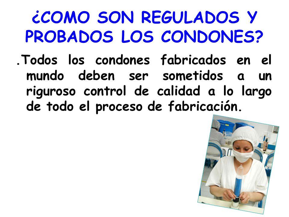 ¿COMO SON REGULADOS Y PROBADOS LOS CONDONES?.Todos los condones fabricados en el mundo deben ser sometidos a un riguroso control de calidad a lo largo