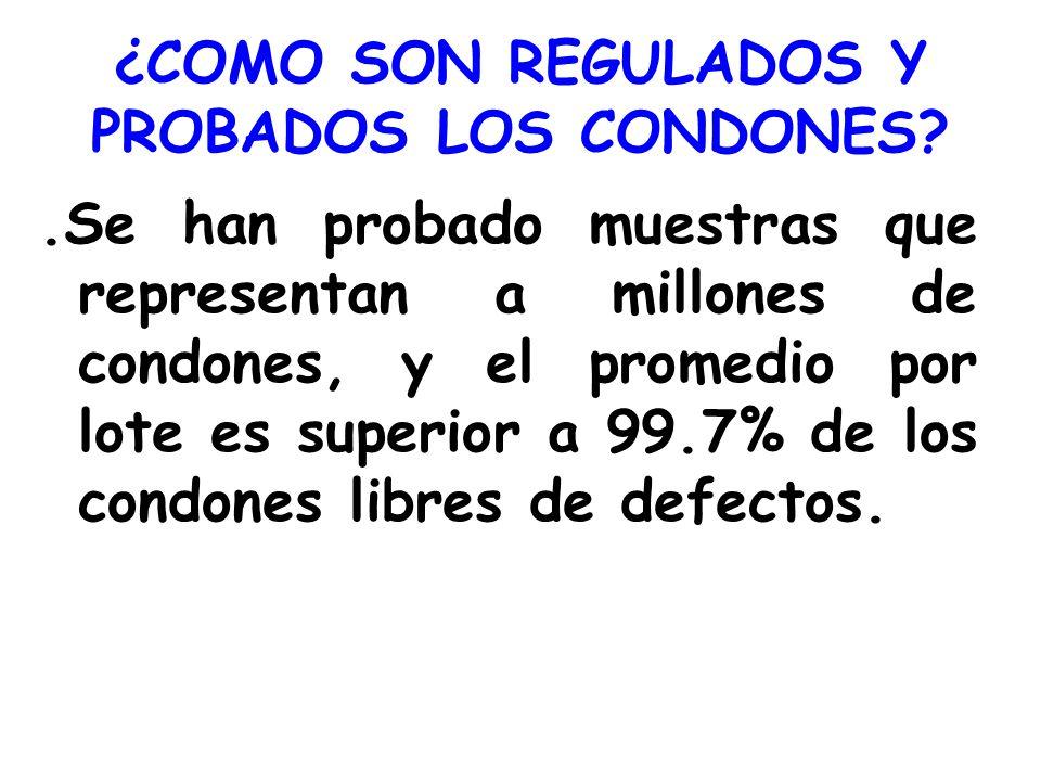 ¿COMO SON REGULADOS Y PROBADOS LOS CONDONES?.Se han probado muestras que representan a millones de condones, y el promedio por lote es superior a 99.7