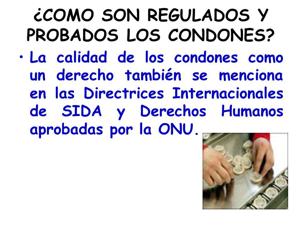 ¿COMO SON REGULADOS Y PROBADOS LOS CONDONES? La calidad de los condones como un derecho también se menciona en las Directrices Internacionales de SIDA