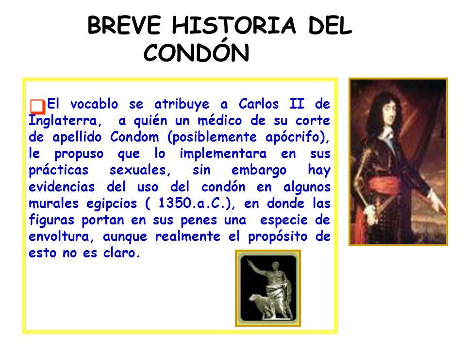 BREVE HISTORIA DEL CONDÓN El vocablo se atribuye a Carlos II de Inglaterra, a quién un médico de su corte de apellido Condom (posiblemente apócrifo),