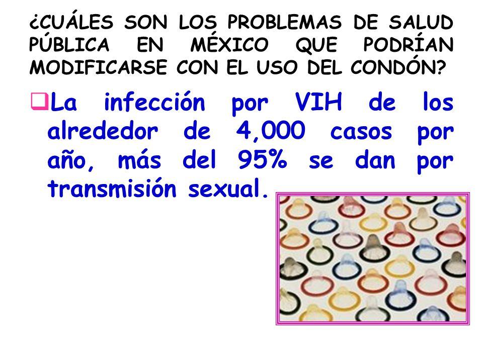 ¿CUÁLES SON LOS PROBLEMAS DE SALUD PÚBLICA EN MÉXICO QUE PODRÍAN MODIFICARSE CON EL USO DEL CONDÓN? La infección por VIH de los alrededor de 4,000 cas