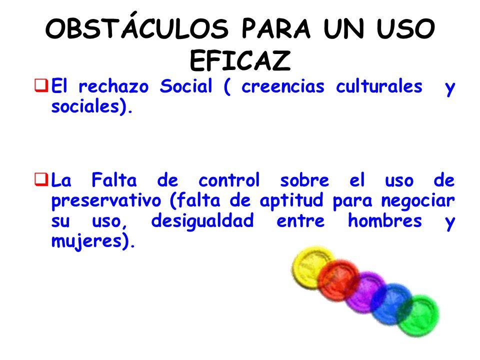 OBSTÁCULOS PARA UN USO EFICAZ El rechazo Social ( creencias culturales y sociales). La Falta de control sobre el uso de preservativo (falta de aptitud