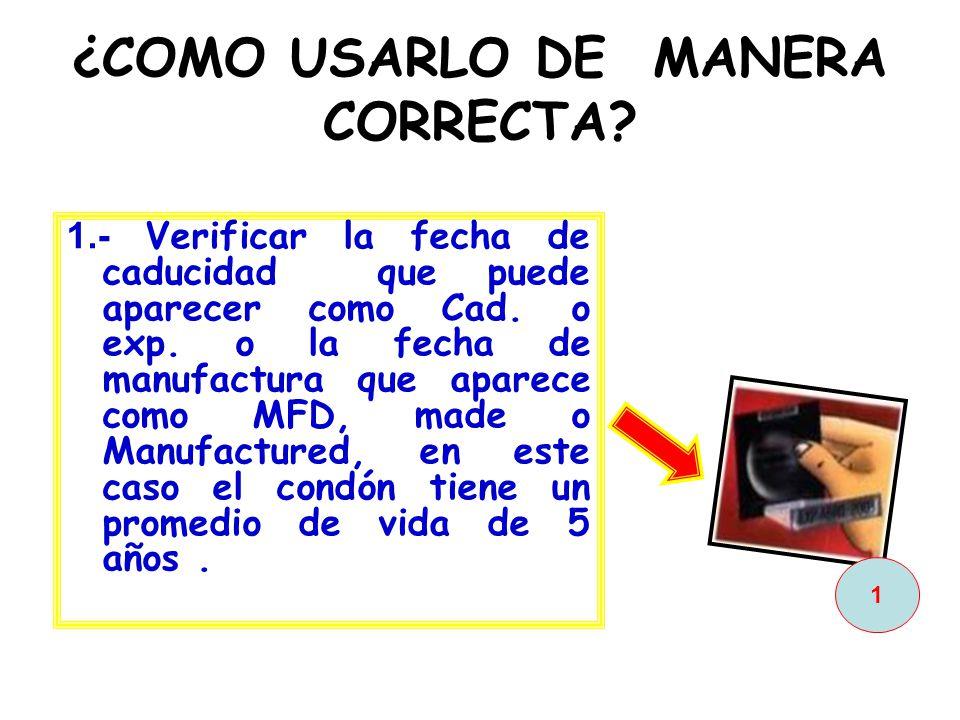 ¿COMO USARLO DE MANERA CORRECTA? 1.- Verificar la fecha de caducidad que puede aparecer como Cad. o exp. o la fecha de manufactura que aparece como MF
