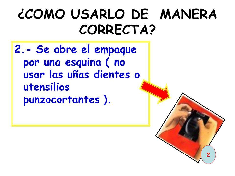 ¿COMO USARLO DE MANERA CORRECTA? 2.- Se abre el empaque por una esquina ( no usar las uñas dientes o utensilios punzocortantes ). 2