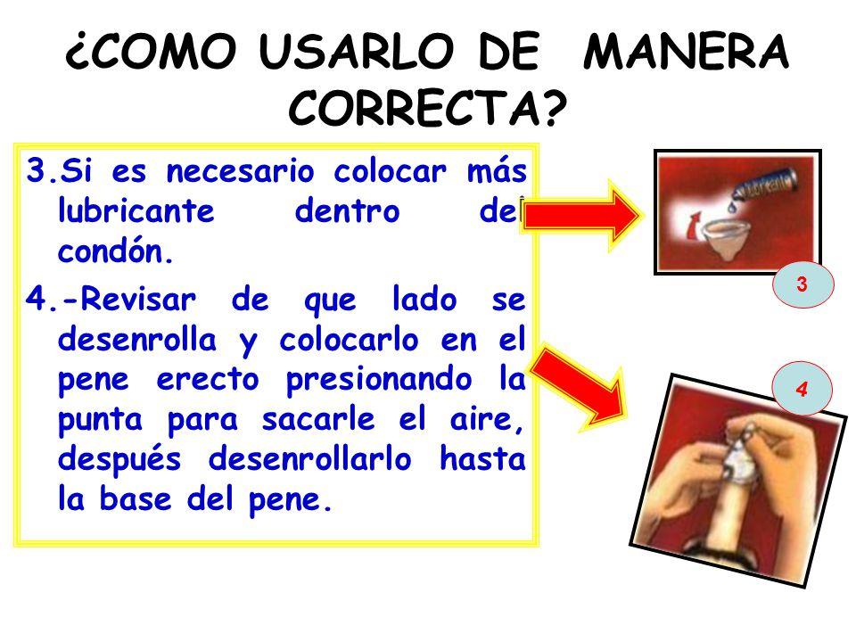 ¿COMO USARLO DE MANERA CORRECTA? 3.Si es necesario colocar más lubricante dentro del condón. 4.-Revisar de que lado se desenrolla y colocarlo en el pe