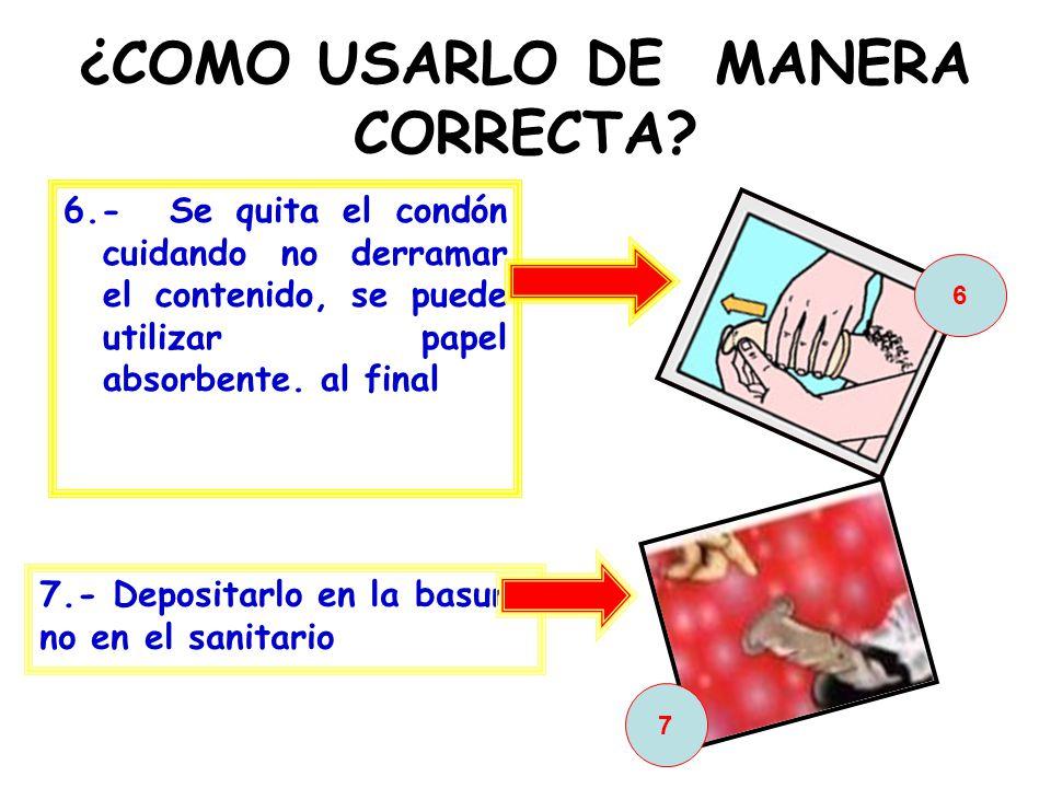 ¿COMO USARLO DE MANERA CORRECTA? 6.- Se quita el condón cuidando no derramar el contenido, se puede utilizar papel absorbente. al final 6 7 7.- Deposi