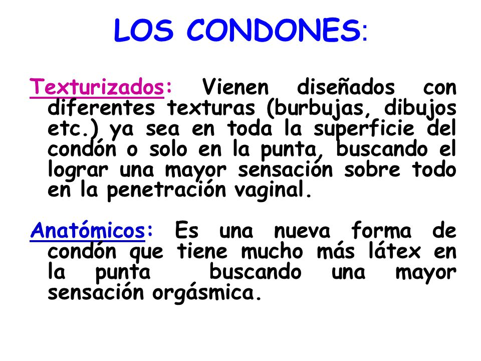 LOS CONDONES : Texturizados: Vienen diseñados con diferentes texturas (burbujas, dibujos etc.) ya sea en toda la superficie del condón o solo en la pu