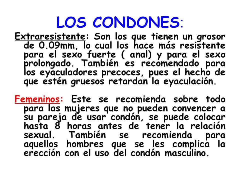 LOS CONDONES : Extraresistente: Son los que tienen un grosor de 0.09mm, lo cual los hace más resistente para el sexo fuerte ( anal) y para el sexo pro