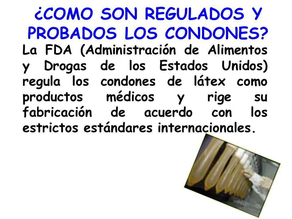 ¿COMO SON REGULADOS Y PROBADOS LOS CONDONES? La FDA (Administración de Alimentos y Drogas de los Estados Unidos) regula los condones de látex como pro