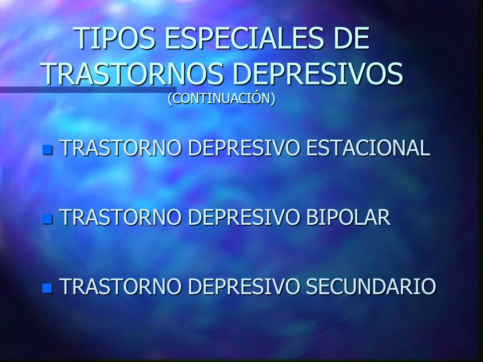 TIPOS ESPECIALES DE TRASTORNOS DEPRESIVOS (CONTINUACIÓN) n TRASTORNO DEPRESIVO ESTACIONAL n TRASTORNO DEPRESIVO BIPOLAR n TRASTORNO DEPRESIVO SECUNDAR