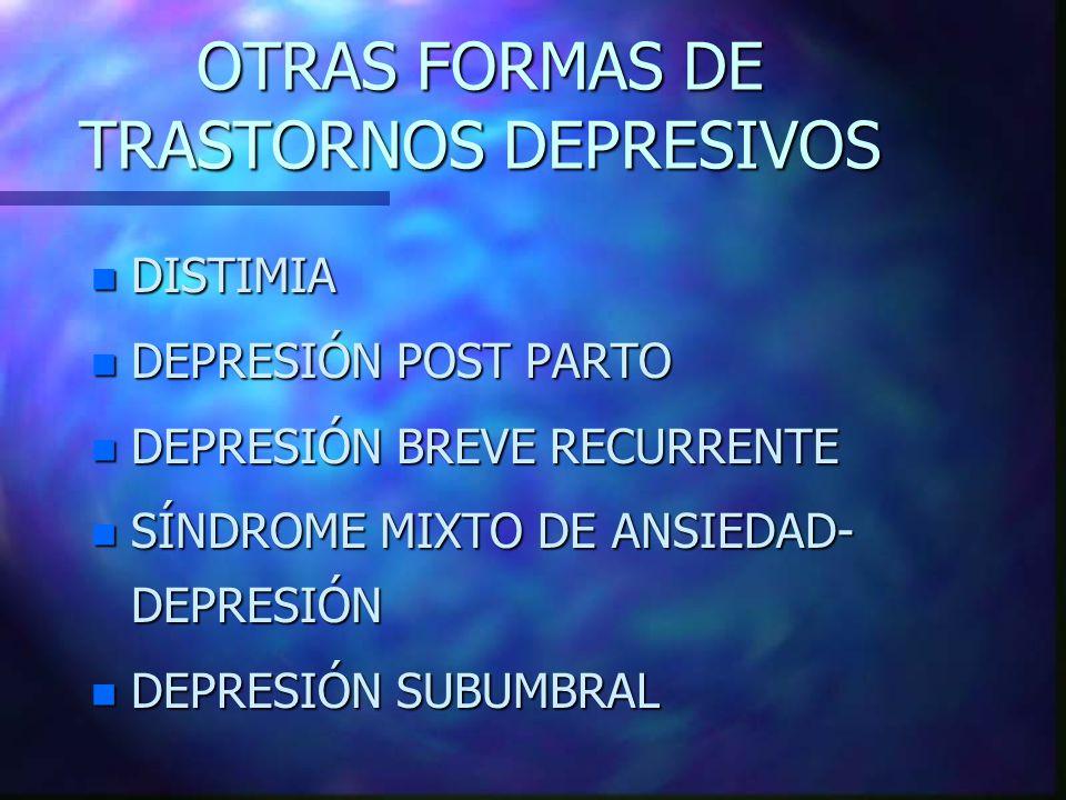 OTRAS FORMAS DE TRASTORNOS DEPRESIVOS n DISTIMIA n DEPRESIÓN POST PARTO n DEPRESIÓN BREVE RECURRENTE n SÍNDROME MIXTO DE ANSIEDAD- DEPRESIÓN n DEPRESI