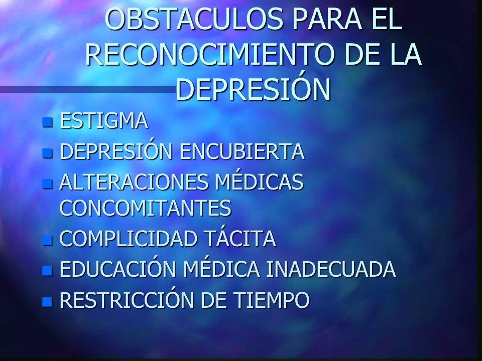 OBSTACULOS PARA EL RECONOCIMIENTO DE LA DEPRESIÓN n ESTIGMA n DEPRESIÓN ENCUBIERTA n ALTERACIONES MÉDICAS CONCOMITANTES n COMPLICIDAD TÁCITA n EDUCACIÓN MÉDICA INADECUADA n RESTRICCIÓN DE TIEMPO