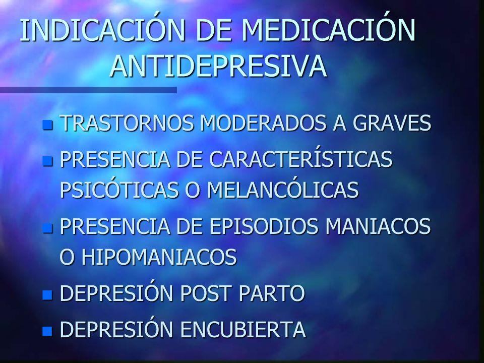 INDICACIÓN DE MEDICACIÓN ANTIDEPRESIVA n TRASTORNOS MODERADOS A GRAVES n PRESENCIA DE CARACTERÍSTICAS PSICÓTICAS O MELANCÓLICAS n PRESENCIA DE EPISODIOS MANIACOS O HIPOMANIACOS n DEPRESIÓN POST PARTO n DEPRESIÓN ENCUBIERTA