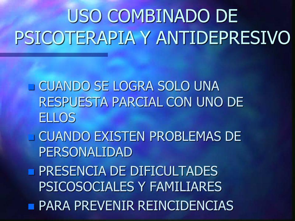 USO COMBINADO DE PSICOTERAPIA Y ANTIDEPRESIVO n CUANDO SE LOGRA SOLO UNA RESPUESTA PARCIAL CON UNO DE ELLOS n CUANDO EXISTEN PROBLEMAS DE PERSONALIDAD n PRESENCIA DE DIFICULTADES PSICOSOCIALES Y FAMILIARES n PARA PREVENIR REINCIDENCIAS