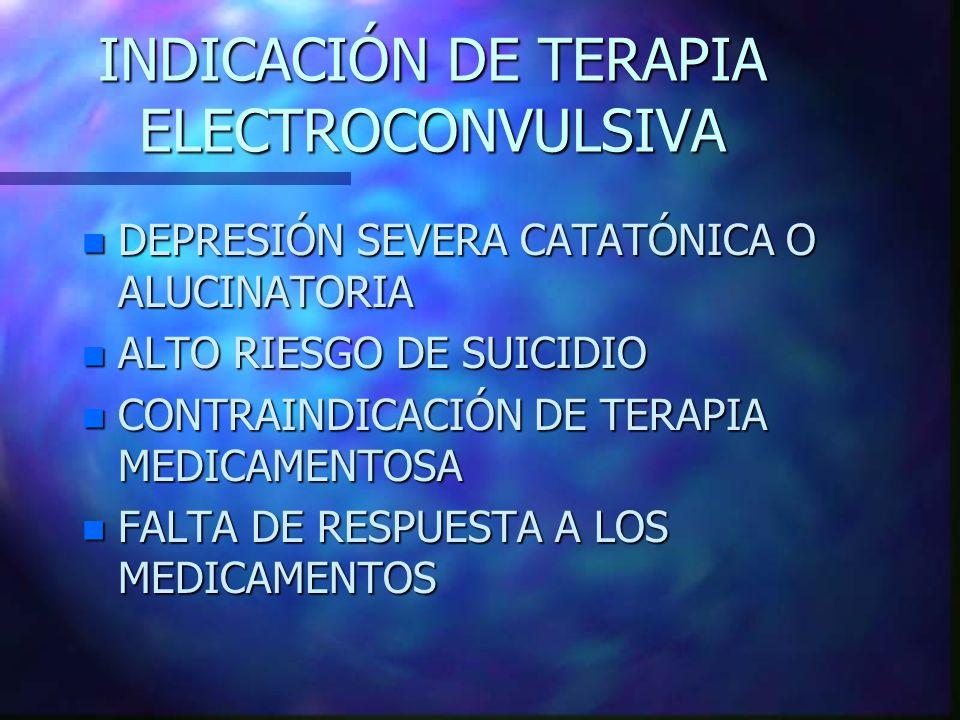 INDICACIÓN DE TERAPIA ELECTROCONVULSIVA n DEPRESIÓN SEVERA CATATÓNICA O ALUCINATORIA n ALTO RIESGO DE SUICIDIO n CONTRAINDICACIÓN DE TERAPIA MEDICAMENTOSA n FALTA DE RESPUESTA A LOS MEDICAMENTOS
