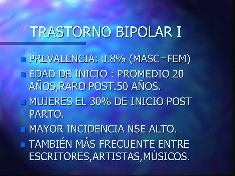 TRASTORNO BIPOLAR I n PREVALENCIA: 0.8% (MASC=FEM) n EDAD DE INICIO : PROMEDIO 20 AÑOS,RARO POST.50 AÑOS.