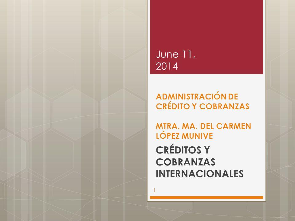ADMINISTRACIÓN DE CRÉDITO Y COBRANZAS MTRA. MA. DEL CARMEN LÓPEZ MUNIVE CRÉDITOS Y COBRANZAS INTERNACIONALES June 11, 2014 1