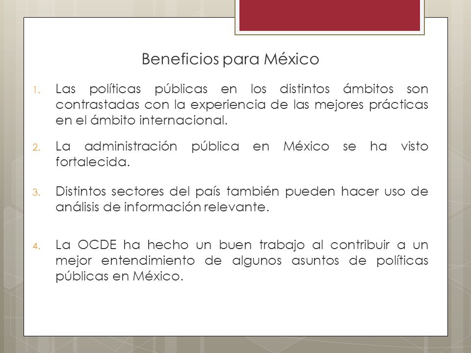 Beneficios para México 1. Las políticas públicas en los distintos ámbitos son contrastadas con la experiencia de las mejores prácticas en el ámbito in